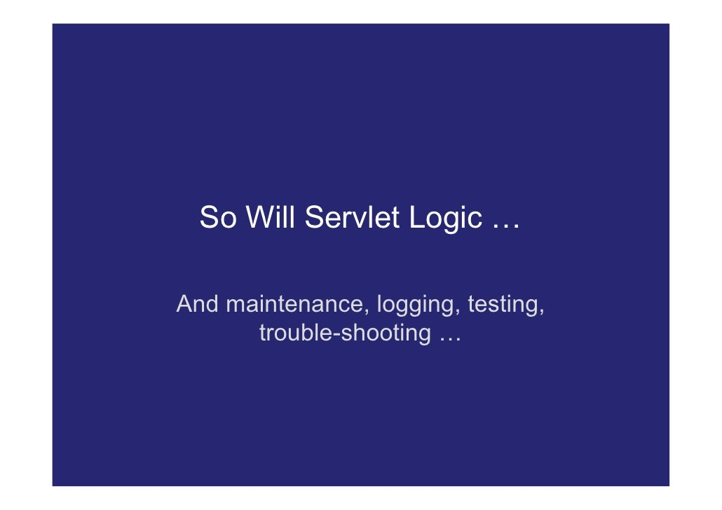 So Will Servlet Logic …  And maintenance, logging, testing,       trouble-shooting …