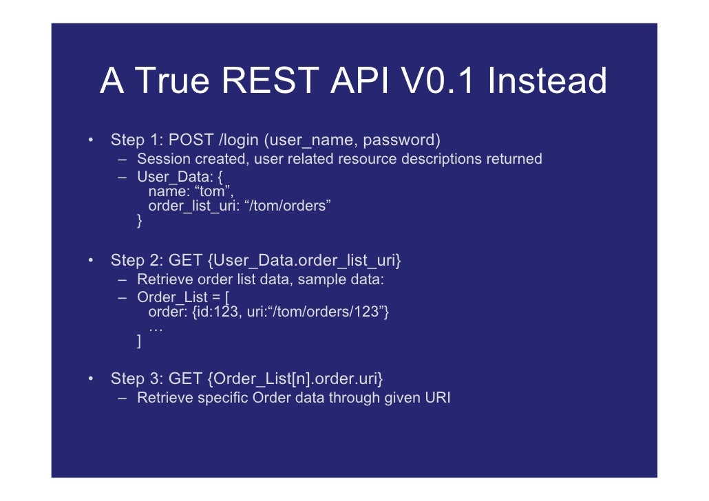 A True REST API V0.1 Instead •   Step 1: POST /login (user_name, password)      – Session created, user related resource d...
