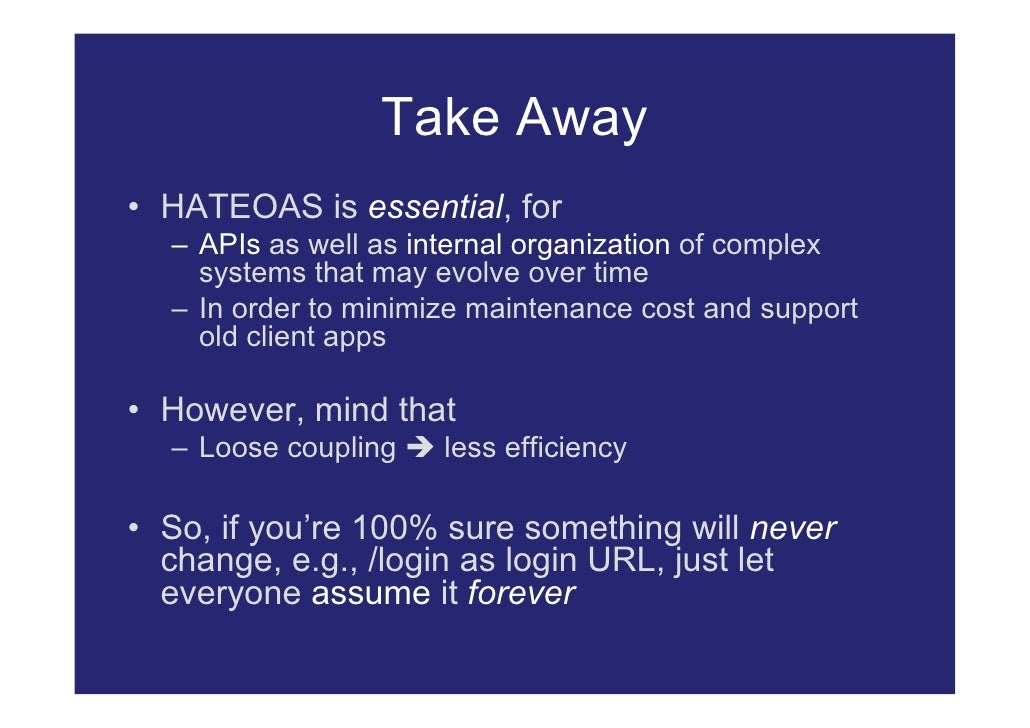 Take Away • HATEOAS is essential, for   – APIs as well as internal organization of complex     systems that may evolve ove...
