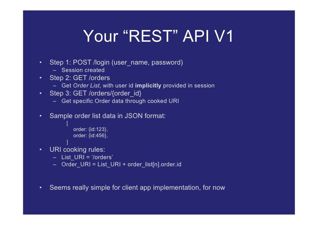 "Your ""REST"" API V1 •   Step 1: POST /login (user_name, password)      – Session created •   Step 2: GET /orders      – Get..."