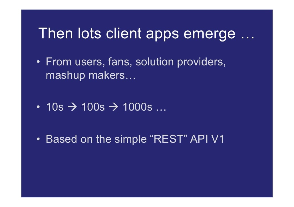 Then lots client apps emerge … • From users, fans, solution providers,   mashup makers…  • 10s  100s  1000s …  • Based o...