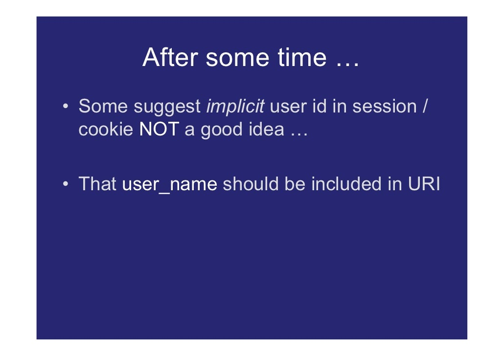 After some time … • Some suggest implicit user id in session /   cookie NOT a good idea …  • That user_name should be incl...