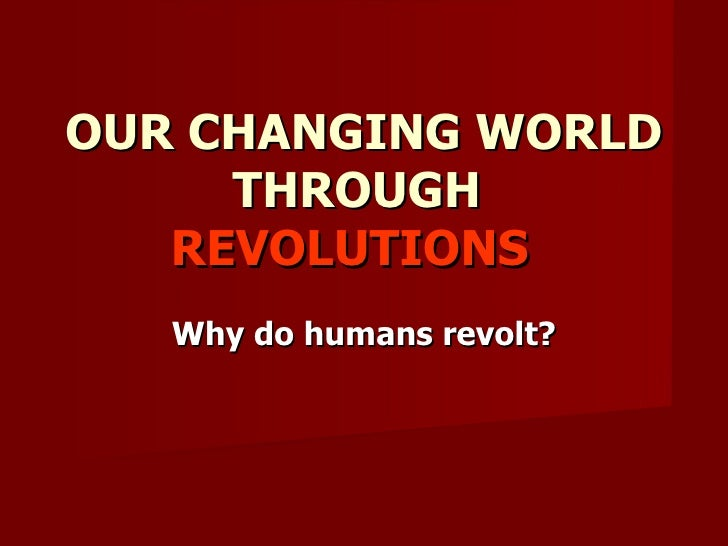 OUR CHANGING WORLD THROUGH  REVOLUTIONS  Why do humans revolt?