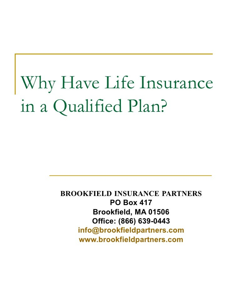 Why Have Life Insurance in a Qualified Plan? BROOKFIELD INSURANCE PARTNERS PO Box 417 Brookfield, MA 01506 Office: (866) 6...