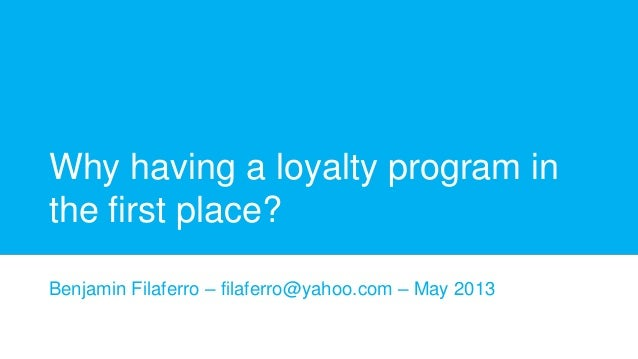 Why having a loyalty program in the first place? Benjamin Filaferro – filaferro@yahoo.com – May 2013