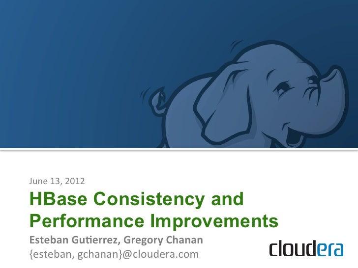 June 13, 2012 HBase Consistency andPerformance ImprovementsEsteban Gu+errez, Gregory Chanan {esteban, gcha...