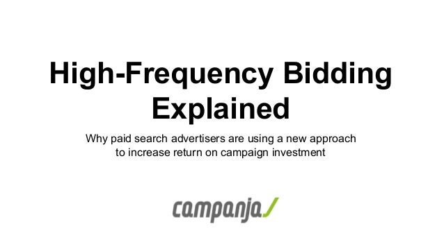 High-Frequency Bidding Explained Why paid search advertisers are using a new approach to increase return on campaign inves...