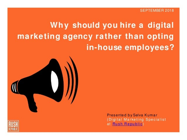 SEPTEMBER 2018 Why should you hire a digital marketing agency rather than opting in-house employees? Presented by Selva Ku...