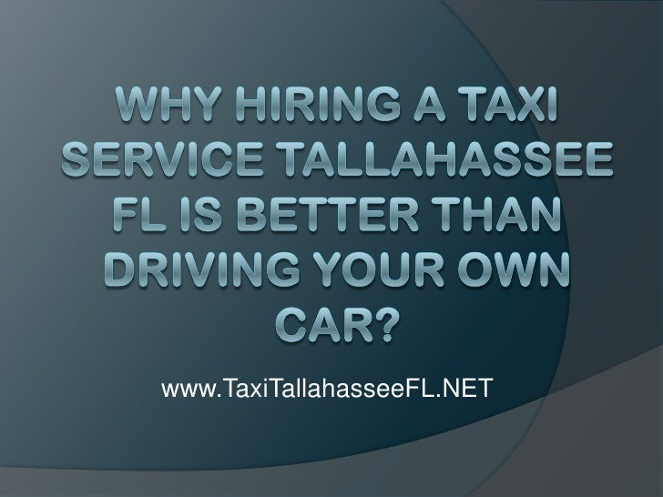 Why Hiring A Taxi Service Tallahassee FL Is Better Than Driving Your Own Car?<br />www.TaxiTallahasseeFL.NET<br />