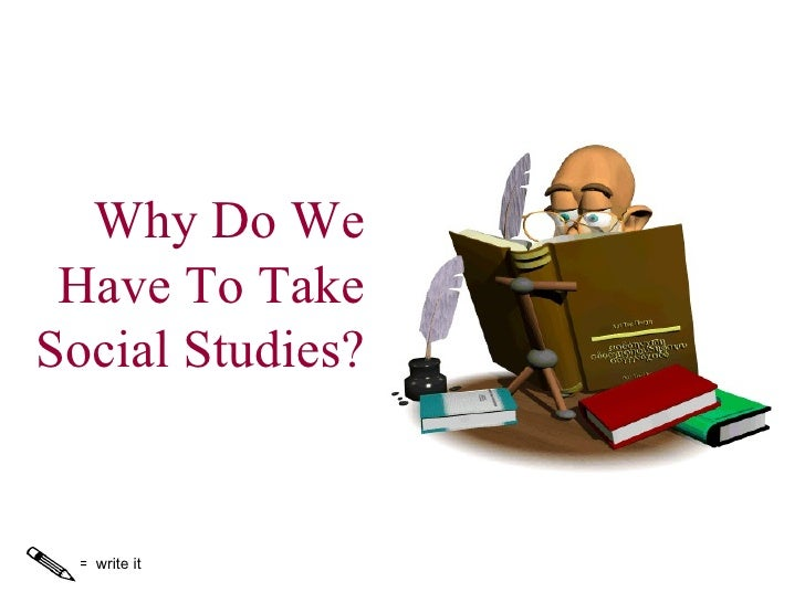 Why Do We Have To Take Social Studies? =  write it