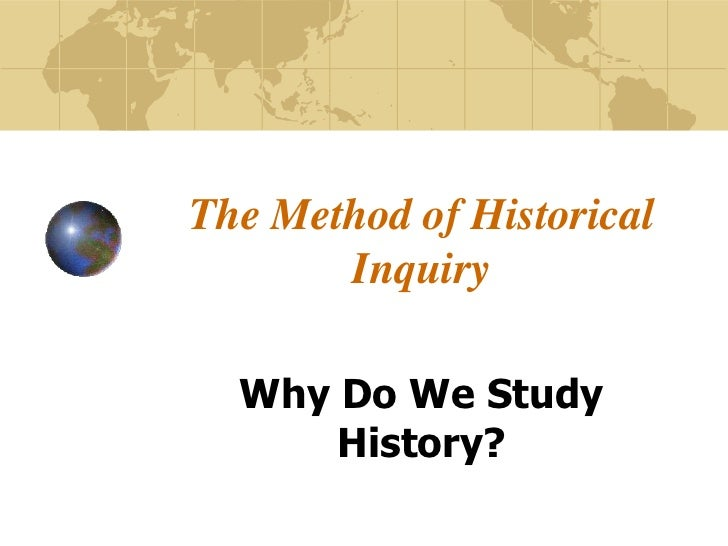 The Method of Historical Inquiry<br />Why Do We Study History?<br />