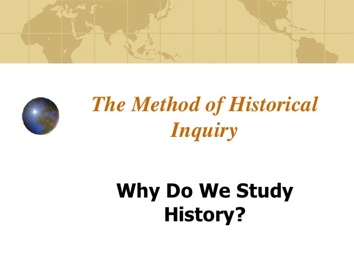 The Method of Historical       Inquiry  Why Do We Study      History?