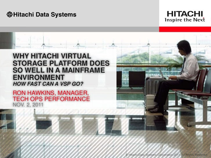 WHY HITACHI VIRTUALSTORAGE PLATFORM DOESSO WELL IN A MAINFRAMEENVIRONMENTHOW FAST CAN A VSP GO?RON HAWKINS, MANAGER,TECH O...