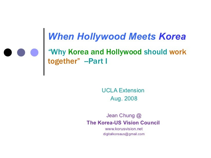 """When Hollywood Meets   Korea """" Why  Korea and Hollywood  should  work together""""  --Part I UCLA Extension  Aug. 2008 Jean C..."""