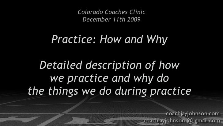 Colorado Coaches Clinic           December 11th 2009       Practice: How and Why    Detailed description of how     we pra...