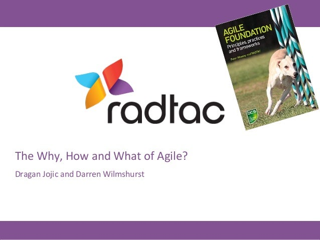 © RADTAC Ltd 2014 – All rights reserved The	   Why,	   How	   and	   What	   of	   Agile?	    Dragan	   Jojic	   and	   Da...