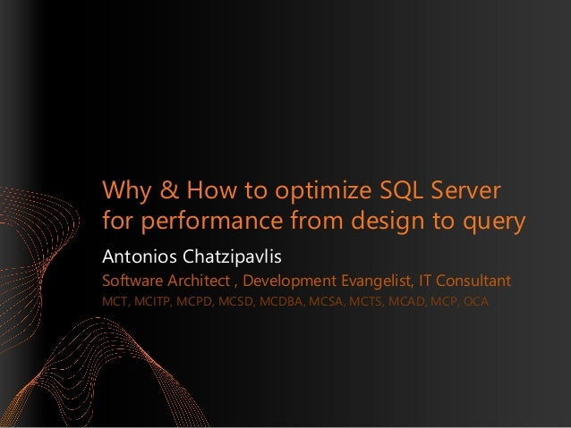 Why & How to optimize SQL Server for performance from design to query Antonios Chatzipavlis Software Architect , Developme...