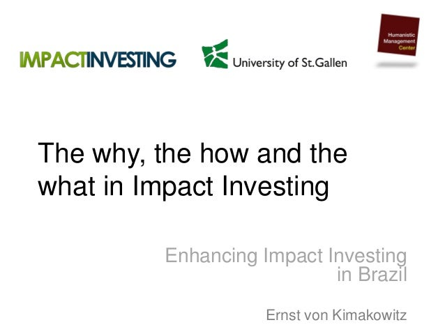 The why, the how and the what in Impact Investing Enhancing Impact Investing in Brazil Ernst von Kimakowitz
