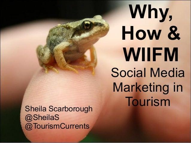 @SheilaS@TourismCurrentsSocial MediaMarketing inTourismWhy,How &WIIFMSheila Scarborough@SheilaS@TourismCurrents