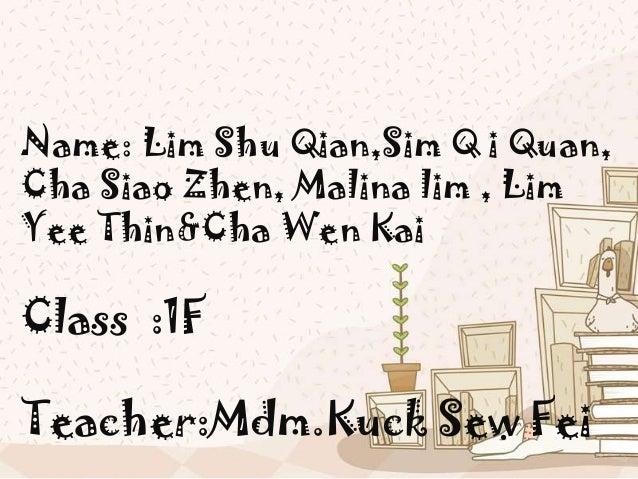 Name: Lim Shu Qian,Sim Q i Quan,Cha Siao Zhen, Malina lim , LimYee Thin&Cha Wen KaiClass :1FTeacher:Mdm.Kuck Sew Fei