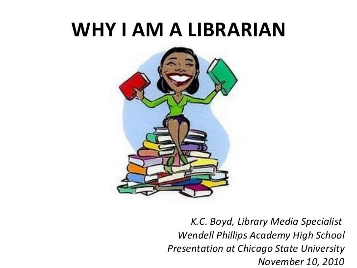 WHY I AM A LIBRARIAN K.C. Boyd, Library Media Specialist  Wendell Phillips Academy High School Presentation at Chicago Sta...
