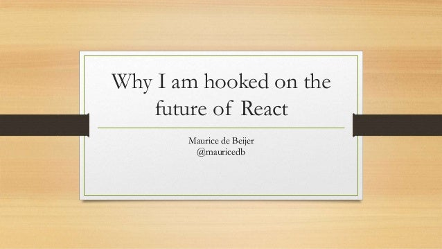 Why I am hooked on the future of React Maurice de Beijer @mauricedb