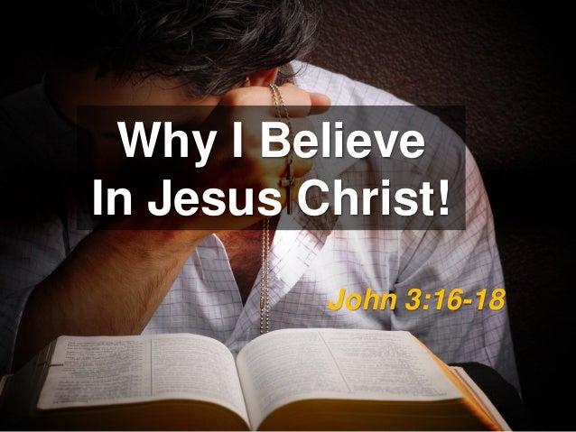 Why I BelieveIn Jesus Christ!          John 3:16-18