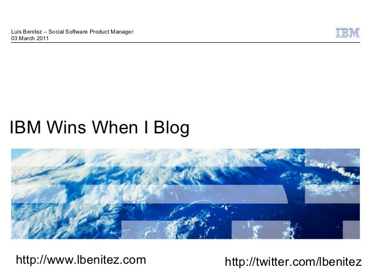 IBM Wins When I Blog Luis Benitez – Social Software Product Manager 03 March 2011 http://www.lbenitez.com http://twitter.c...