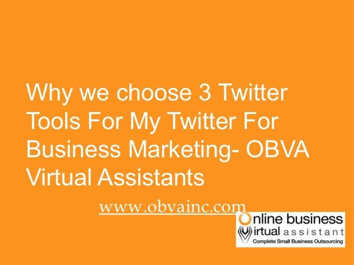 <ul><li>Why we choose 3 Twitter Tools For My Twitter For Business Marketing- OBVA Virtual Assistants </li></ul><ul><li>www...