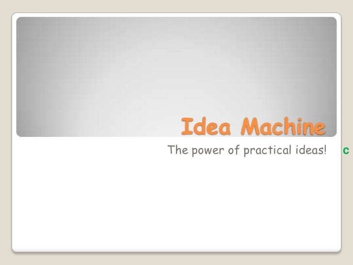 Idea Machine<br />         The power of practical ideas!c<br />