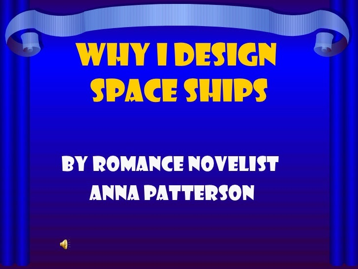 WHY I DESIGN  SPACE SHIPS By ROMANCE NOVELIST ANNA PATTERSON