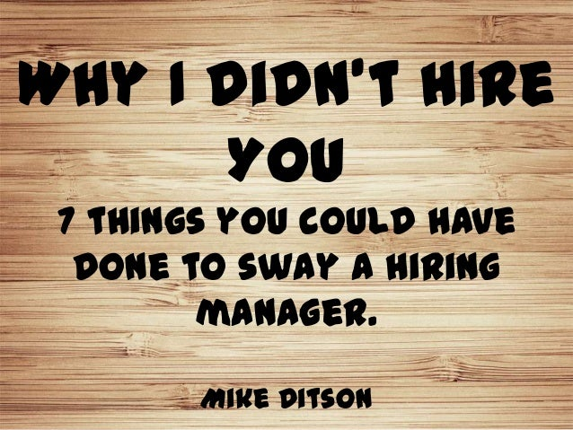 Why I didn't Hire      You 7 things you could have  done to sway a hiring        manager.        Mike Ditson
