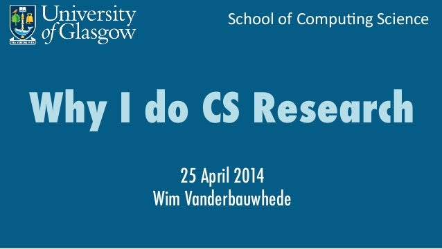 School	   of	   Compu,ng	   Science	    Why I do CS Research 25 April 2014 Wim Vanderbauwhede