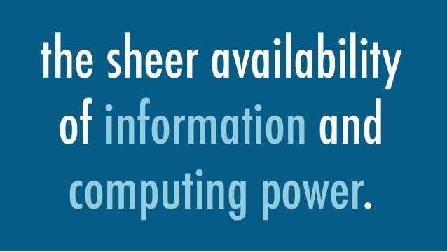the sheer availability of information and computing power.