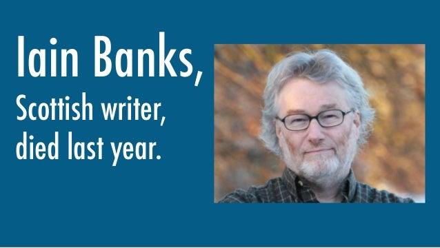 Iain Banks, Scottish writer, died last year.