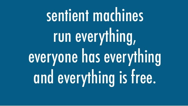sentient machines run everything, everyone has everything and everything is free.