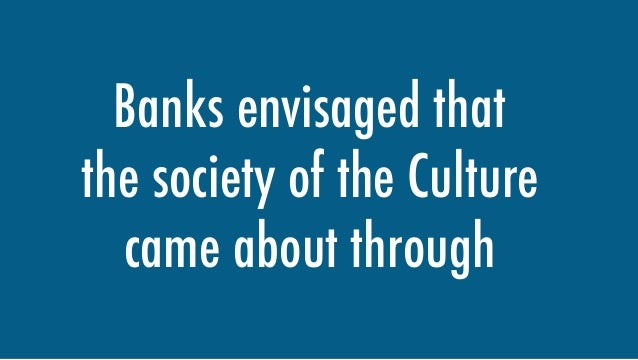 Banks envisaged that the society of the Culture came about through