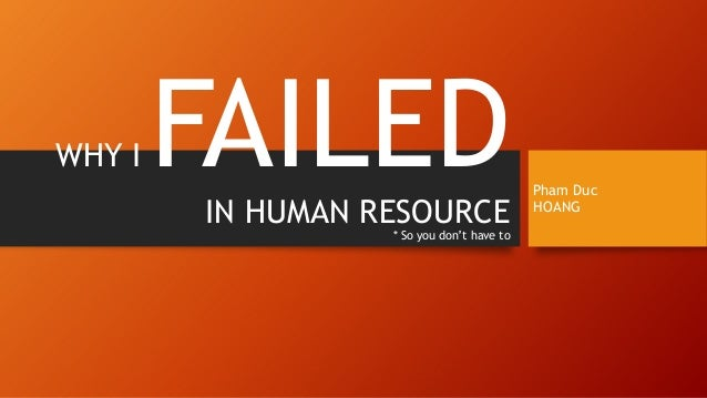 WHY I FAILEDIN HUMAN RESOURCE * So you don't have to Pham Duc HOANG