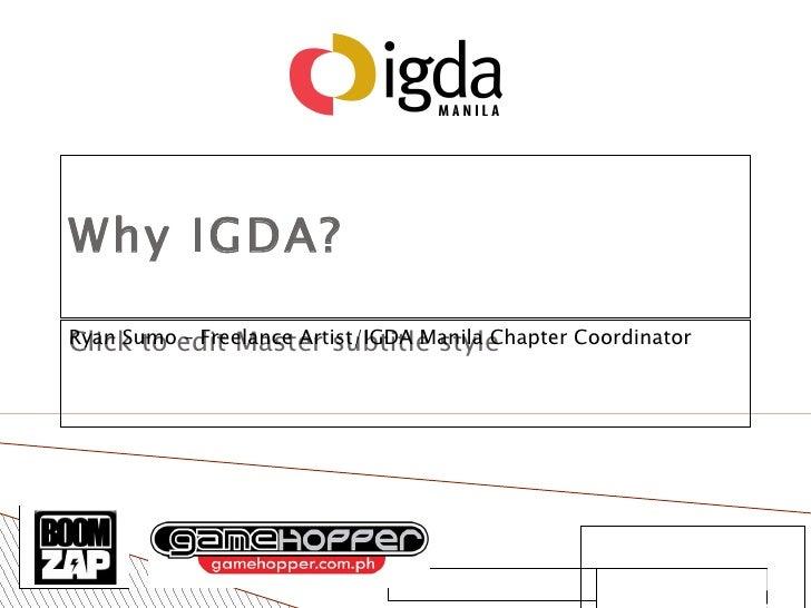 Ryan Sumo Freelance Artist/IGDA Manila Chapter Coordinator IGDA Kucha Night August 1, 2008 Manila, Philippines Why IGDA?  ...