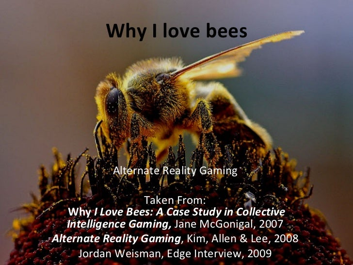 Why I love bees           Alternate Reality Gaming                  Taken From:   Why I Love Bees: A Case Study in Collect...