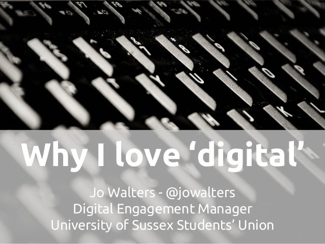 Why I love 'digital' Jo Walters - @jowalters Digital Engagement Manager University of Sussex Students' Union