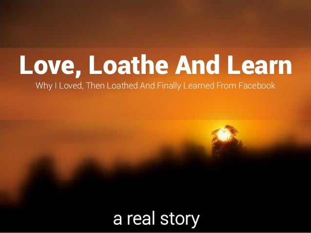Love, Loathe And Learn Why I Loved, Then Loathed And Finally Learned From Facebook a real story