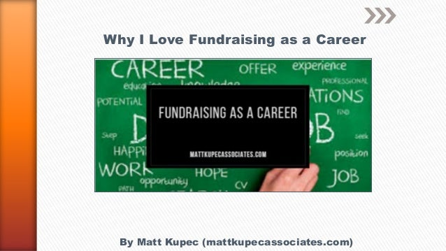 Why I Love Fundraising as a Career By Matt Kupec (mattkupecassociates.com)