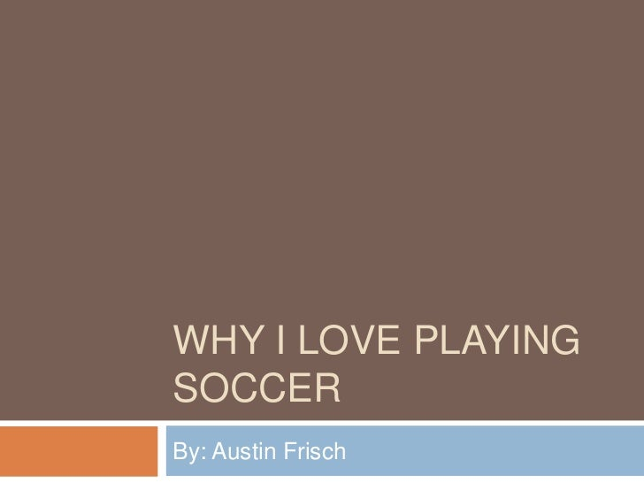WHY I LOVE PLAYINGSOCCERBy: Austin Frisch