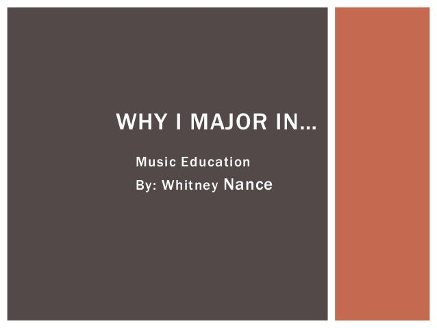 WHY I MAJOR IN… Music Education By: Whitney Nance