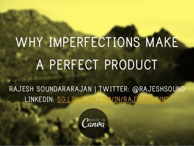 WHY IMPERFECTIONS MAKE A PERFECT PRODUCT RAJESH SOUNDARARAJAN   TWITTER: @RAJESHSOUND LINKEDIN: SG.LINKEDIN.COM/IN/RAJESHS...