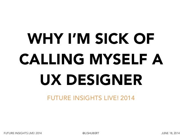 FUTURE INSIGHTS LIVE! 2014 @LISHUBERT JUNE 18, 2014 WHY I'M SICK OF CALLING MYSELF A UX DESIGNER FUTURE INSIGHTS LIVE! 2014