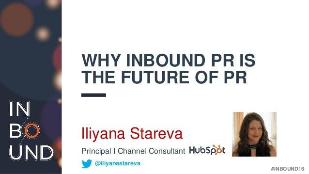 #INBOUND16 WHY INBOUND PR IS THE FUTURE OF PR Iliyana Stareva @iliyanastareva Principal I Channel Consultant
