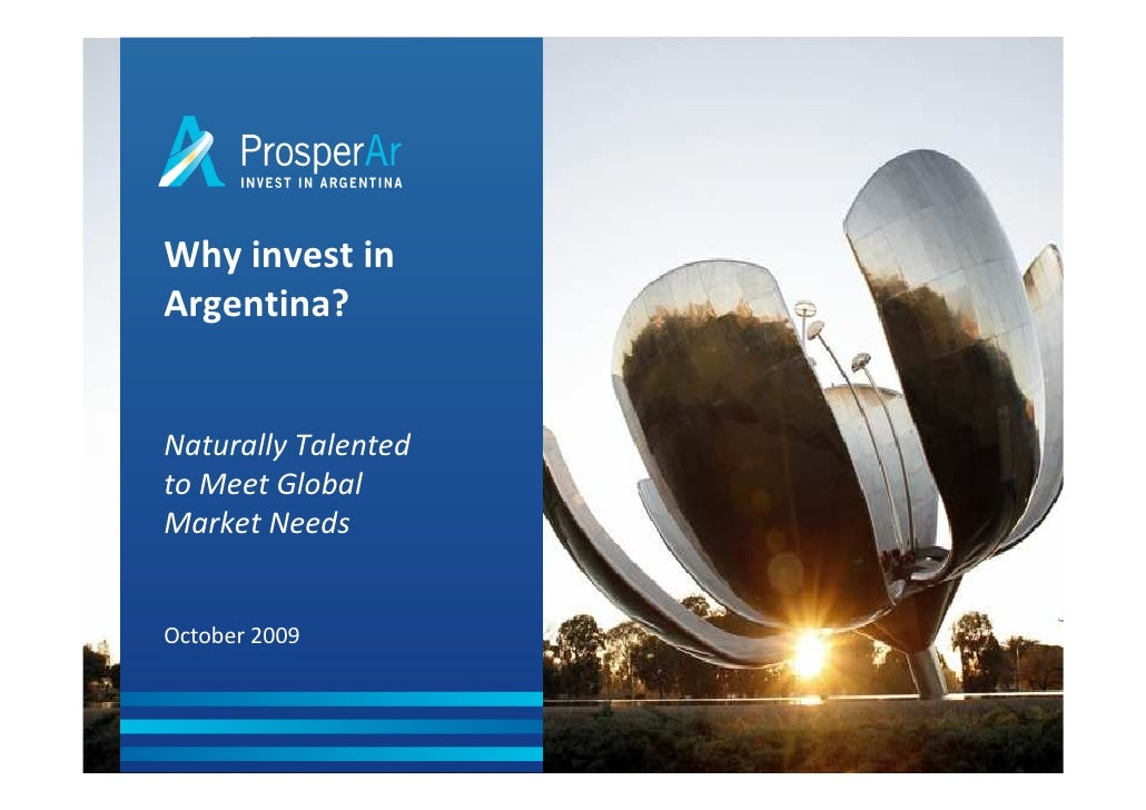 Why invest in Argentina?   Naturally Talented to Meet Global Market Needs   October 2009