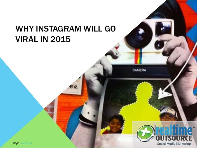 WHY INSTAGRAM WILL GO VIRAL IN 2015 Image: Tucker W.